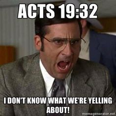 "Ha! (Acts 19:32 ""Some therefore cried one thing and some another, for the assembly was confused, and most of them did not know why they had come together."")"