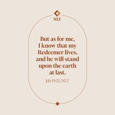 """""""But as for me, I know that my Redeemer lives, and he will stand upon the earth at last."""" Job 19:25, NLT #NewLivingTranslation #NLTBible #ReadTheNLT #Bibleverse #Bibleverses #Biblestory #Biblestories #Bibleversesdaily #Bibleversedaily #Biblequote365 #Biblewords #Bibledaily #Bibleverseoftheday #BibleScriptures #Bibleinspiration #Christianinspiration #Biblesays #dailyBible #dailyBibleverse #dailyBiblereading #dailyBibleverses #Christianquote #Christianquotes """