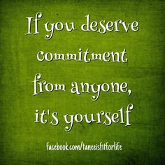 If you deserve commitment from anyone, it's yourself