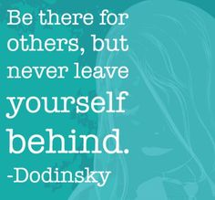 Be there for others, but never leave yourself behind. – Dodinsky thedailyquotes.com