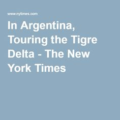In Argentina, Touring the Tigre Delta - The New York Times
