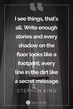 """I see things, that's all. Write enough stories and every shadow on the floor looks like a footprint; every line in the dirt like a secret message."" ― Stephen King"