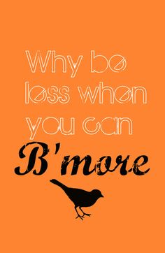 Why be less When you can B'more by Jordan Virden.......i miss baltimore SO much