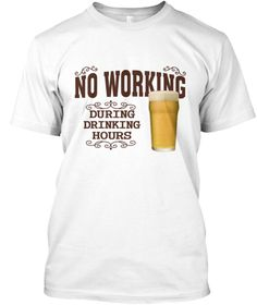 No Working During Drinking Hours Beer Te White T-Shirt Front
