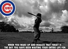 Today is the day. CUBS FANS