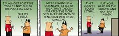 Dilbert: I'm almost positive yoga is not one of the martial arts. Boss: Not by itself. We're learning a defensive style of yoga that incorporates the more violent elements of feng shui and Irish dancing. Dilbert: That doesn't sound lethal. Boss: Put your head on the ground and say that again.