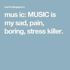 mus ic: MUSIC is my sad, pain, boring, stress killer.