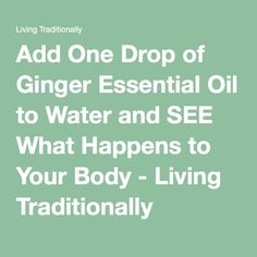 Add One Drop of Ginger Essential Oil to Water and SEE What Happens to Your Body - Living Traditionally