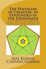 The Pentagon of Creation : As Expounded in the Upanishads.: The Five Basic Facets of Creation: --(I) the Panch Tattvas (5 Bhuts or Elements), (II) the Panch Prans (5 Vital Winds or Life Forces), and (III) the Panch Koshas (5 Sheaths or Cells). - Shri Ajai Kumar Chhawchharia