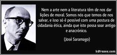 Nem a arte nem a literatura têm de nos dar lições de moral. Somos nós que temos de nos salvar, e isso só é possível com uma postura de cidadania ética, ainda que isto possa soar antigo e anacrónico. (José Saramago)