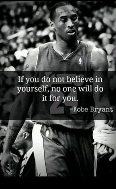 "Kobe is one of my favorite basketball players of all time. In this quote, he states ""If you do not believe in yourself, no one will do it for you "". It means a lot to me because in this world no one c (Basketball) Nba Quotes, Sport Quotes, Motivational Quotes, Inspirational Quotes, Qoutes, Great Quotes, Quotes To Live By, Life Quotes, Citations Sport"