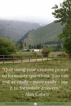 """""""Quit using your creative power to formulate questions. You can just as easily - more easily - use it to formulate answers."""" - Alan Cohen   #MDI"""