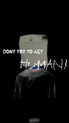 dont try to act human.aarv