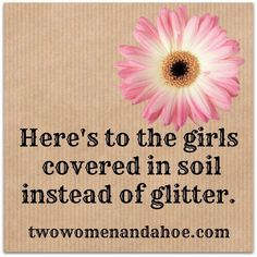 Here's to the girls covered in soil instead of glitter Garten Sprüche