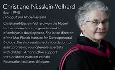 Christiane Nüsslein-Volhard(born 1942) Biologist and Nobel laureate  Christiane Nüsslein-Volhard won the Nobel for her research on the genetic control of embryonic development. She is the director of the Max Planck Institute for Developmental Biology....