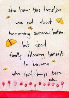 She knew this transition was not about becoming someone better,  but about finally allowing herself to become who she had always been
