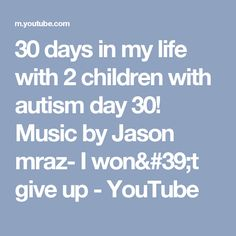 30 days in my life with 2 children with autism day 30! Music by Jason mraz- I won't give up - YouTube