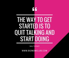 The way to get started is to quit talking and start doing! Walt Disney