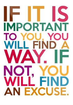 If it is important to you, you will find a way. If not, you will find an excuse