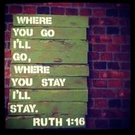 Where you go I'll go, where you stay I'll stay. Ruth 1:16