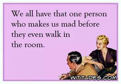 we-all-have-that-one-person-makes-us-mad-before-even-walk-in-room-ecard
