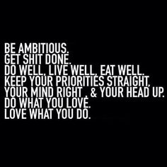 Be ambitious. Get shit done. Do well, live well, eat well. Keep your priorities straight, your mind right and you head up. Do what you love. Love what you do.