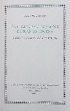 """El humanismo romance de Juan de Lucena : estudios sobre el """"De vita felici"""" / Guido M. Cappelli - Bellaterra : Seminario de Literatura Medieval y Humanística, Universidad Autónoma de Barcelona, D.L. 2002"""