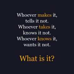 Whoever makes it, tells it not. Whoever takes it, knows it   not. And whoever knows it, wants it not. What is it?