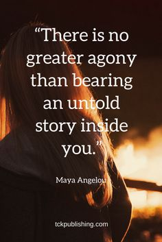 There is no greater agony than bearing an untold story inside you.  ~ Maya Angelou quote