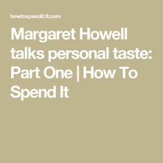Margaret Howell talks personal taste: Part One  | How To Spend It