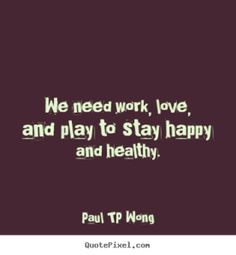 """""""We need work, love, and play to stay happy and healthy."""" – Dr Paul TP Wong"""
