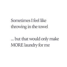 Sometimes I feel like throwing in the towel...but that would only make MORE laundry for me.