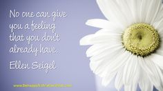 No one can give you a feeling that you don't already have. Ellen Seigel
