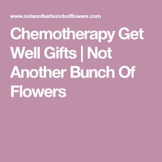 Chemotherapy Get Well Gifts | Not Another Bunch Of Flowers