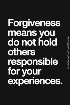 #forgiveness means you do not hold others responsible for your experiences...