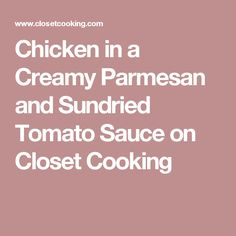 Chicken in a Creamy Parmesan and Sundried Tomato Sauce on Closet Cooking