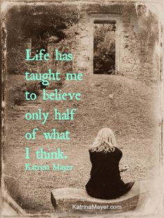Life has taught me to believe only half of what I think. Katrina Mayer