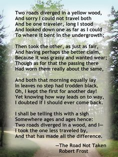 Robert Frost, the road not taken. I could read this poem every day and still have a love for it. <3