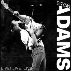 Bryan Adams- One of my all time favourites. Adore his voice.