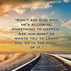 Don't ask God why something is happening. Ask Him what He wants you to learn