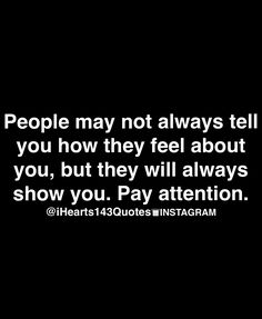 People can pay attention on how they feel about you when showing you. Not having to hear it but you take note and keep yourself reserved is attentive enough.