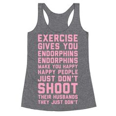 If you ever need motivation to get up and work out remember what Elle Woods said: Exercise gives you endorphins, endorphins make you happy. Happy people don't shoot their husbands. They just don't.