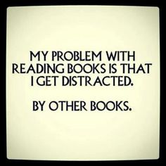 My problem with reading books is that I get distracted. By other books.