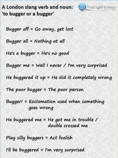 London English: Slang - Bugger: a very versatile word but be careful as its real meaning is something quite rude.