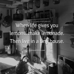 When life hands you lemons, make lemonade. Then live in a tiny house.