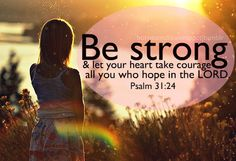 Be strong and let your heart take courage, all you who hope in the LORD. -- Psalm 31:24
