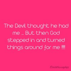The devil comes to kill , steal and destroy , but what the enemy uses for your bad God shows up and turns it around for your good !