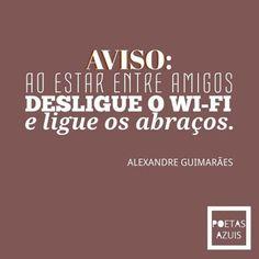<p></p><p>Aviso: ao estar entre amigos, desligue o wi-fi e ligue os abraços (Alexandre Guimarães).</p>