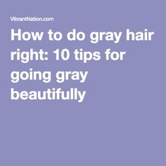 How to do gray hair right: 10 tips for going gray beautifully