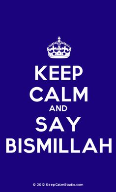 Keep calm and say bismillah. love this for every action and decision i make in life.